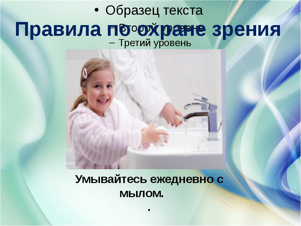 Правила по охране зрения Умывайтесь ежедневно с мылом. .