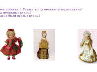Задачи проекта: 1.Узнать когда появилась первая кукла? 2.Где появились куклы?