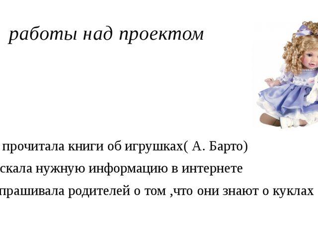 Этапы работы над проектом Я прочитала книги об игрушках( А. Барто) Искала нуж...
