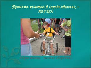 Принять участие в соревнованиях – ЛЕГКО! Образ жизни - только здоровый!