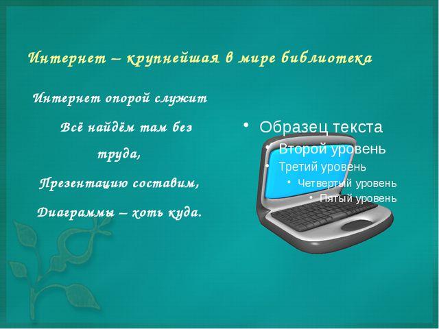 Интернет – крупнейшая в мире библиотека Интернет опорой служит Всё найдём там...