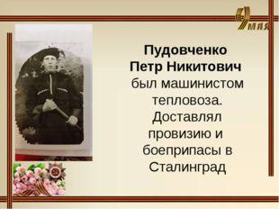 Пудовченко Петр Никитович был машинистом тепловоза. Доставлял провизию и боеп