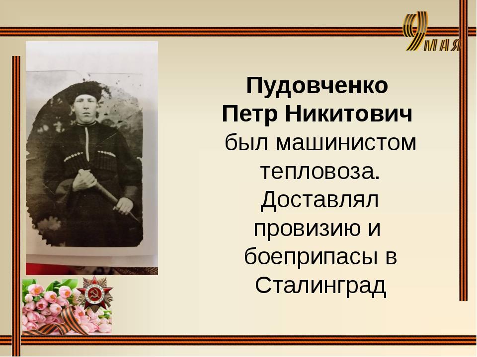 Пудовченко Петр Никитович был машинистом тепловоза. Доставлял провизию и боеп...