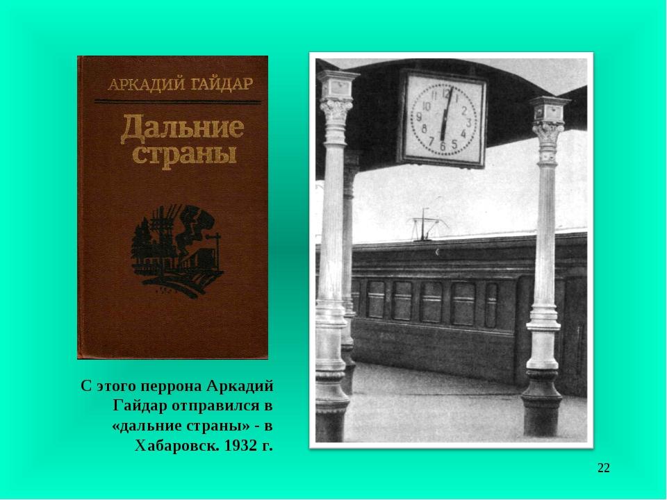 С этого перрона Аркадий Гайдар отправился в «дальние страны» - в Хабаровск. 1...