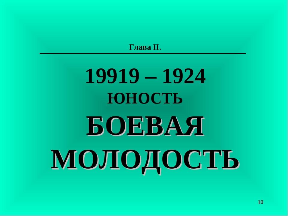 Глава II. 19919 – 1924 ЮНОСТЬ БОЕВАЯ МОЛОДОСТЬ *