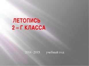 ЛЕТОПИСЬ 2 – Г КЛАССА 2014 -2015 учебный год