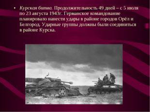Курская битва. Продолжительность 49 дней – с 5 июля по 23 августа 1943г. Герм