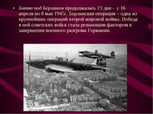 Битва под Берлином продолжалась 23 дня - с 16 апреля по 8 мая 1945г. Берлинск