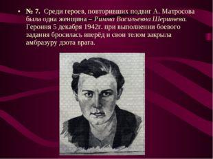 № 7. Среди героев, повторивших подвиг А. Матросова была одна женщина – Римма