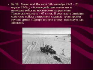 № 18. Битва под Москвой (30 сентября 1941 – 20 апреля 1942г.) – боевые действ