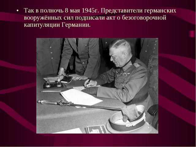 Так в полночь 8 мая 1945г. Представители германских вооружённых сил подписали...