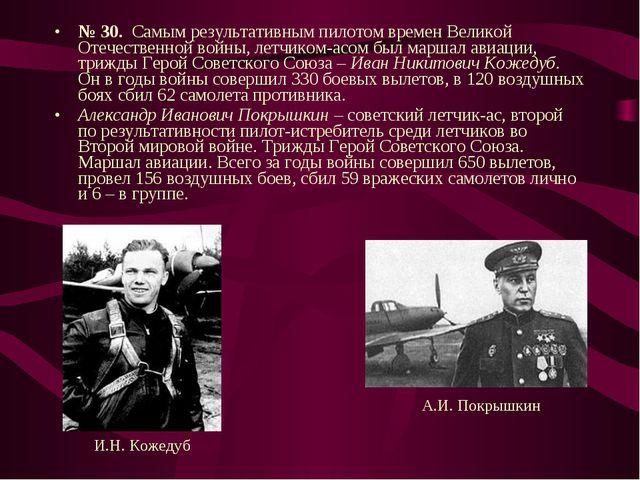 № 30. Самым результативным пилотом времен Великой Отечественной войны, летчик...
