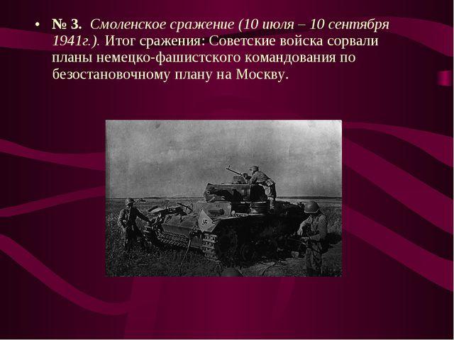 № 3. Смоленское сражение (10 июля – 10 сентября 1941г.). Итог сражения: Совет...
