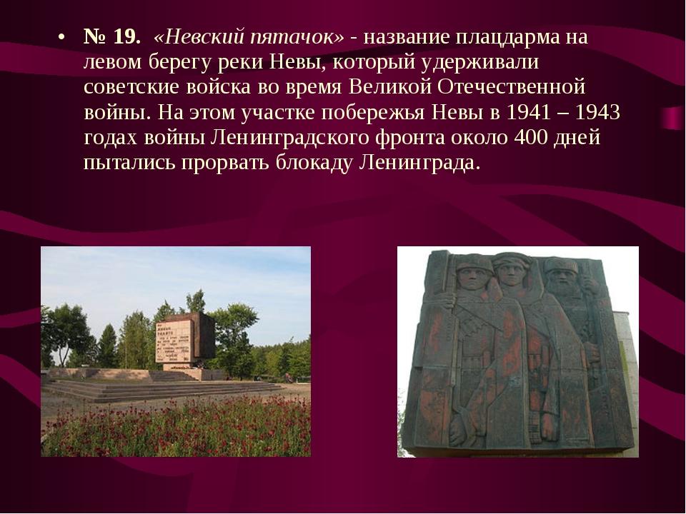 № 19. «Невский пятачок» - название плацдарма на левом берегу реки Невы, котор...