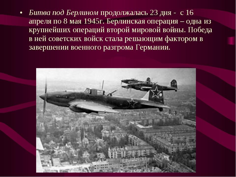 Битва под Берлином продолжалась 23 дня - с 16 апреля по 8 мая 1945г. Берлинск...