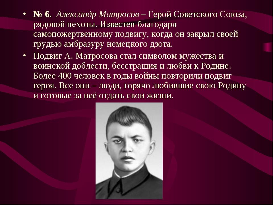 № 6. Александр Матросов – Герой Советского Союза, рядовой пехоты. Известен бл...