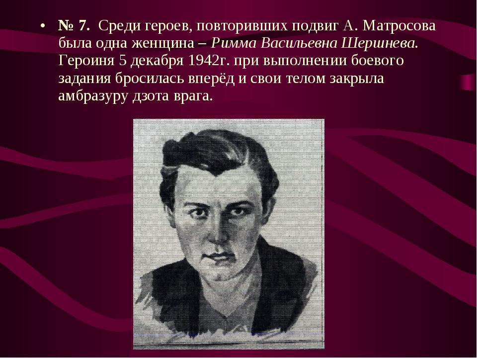 № 7. Среди героев, повторивших подвиг А. Матросова была одна женщина – Римма...