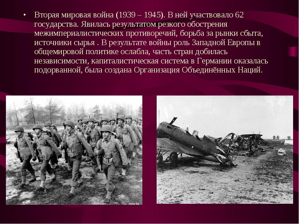Вторая мировая война (1939 – 1945). В ней участвовало 62 государства. Явилась...