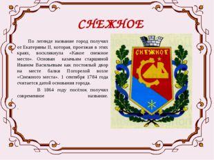 СНЕЖНОЕ  По легенде название город получил отЕкатерины II, которая, проезжа