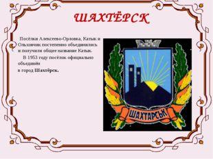 ШАХТЁРСК  Посёлки Алексеево-Орловка, Катык и Ольховчик постепенно объединили