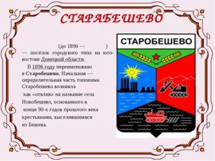 СТАРАБЕШЕВО  Старобе́шево(до1896—Бе́шево)— посёлок городского типа на ю