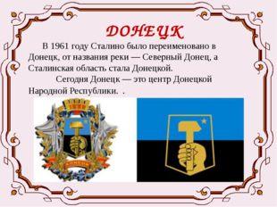 ДОНЕЦК В 1961 году Сталино было переименовано в Донецк, от названия реки —