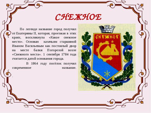 СНЕЖНОЕ  По легенде название город получил отЕкатерины II, которая, проезжа...