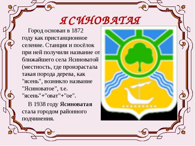 ЯСИНОВАТАЯ Город основан в1872 годукак пристанционное селение. Станция и по...