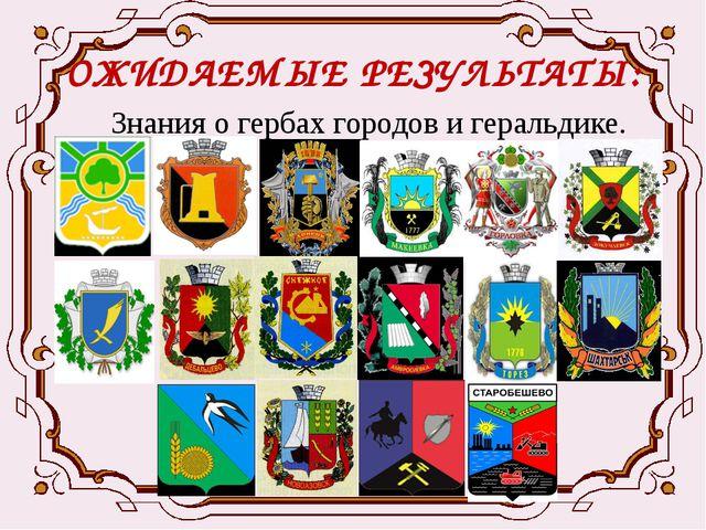 ОЖИДАЕМЫЕ РЕЗУЛЬТАТЫ: Знания о гербах городов и геральдике.