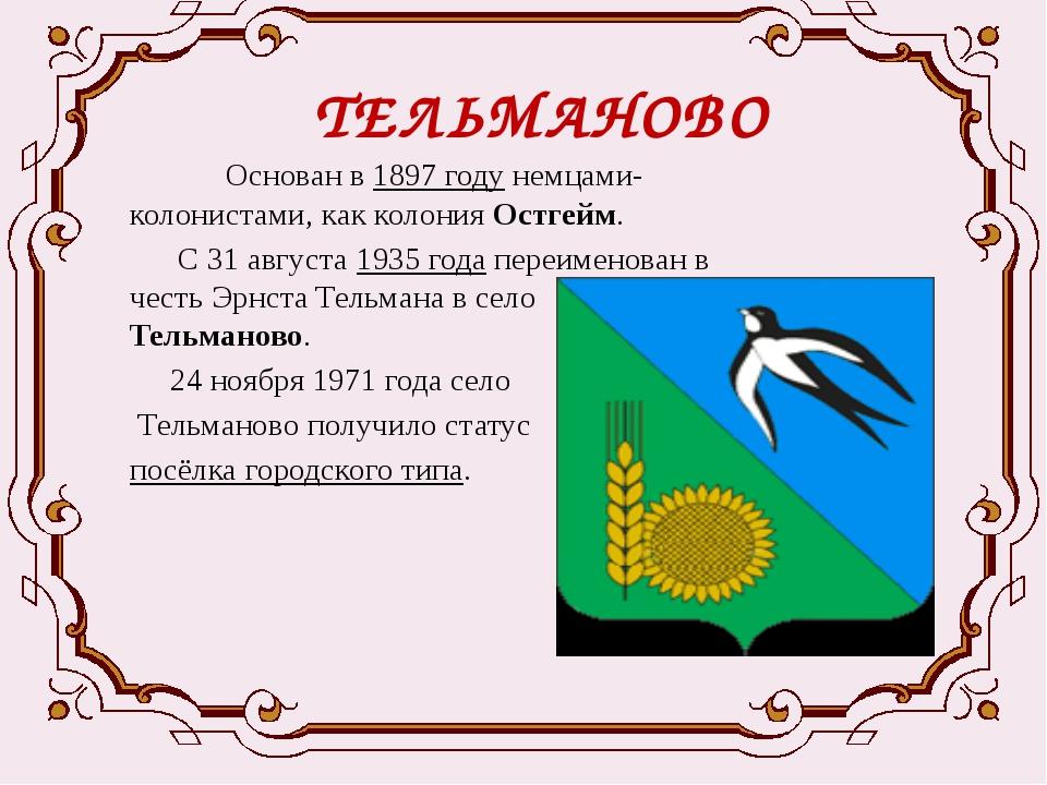 ТЕЛЬМАНОВО  Основан в1897годунемцами-колонистами, как колонияОстгейм. С...