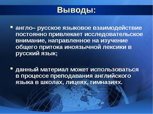 Выводы: англо– русское языковое взаимодействие постоянно привлекает исследова...