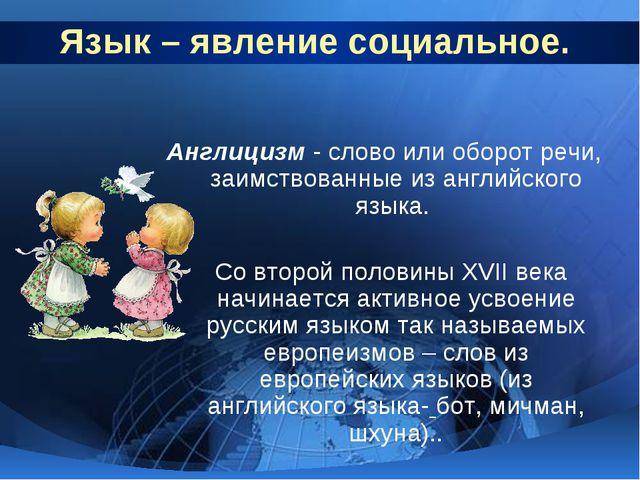 Язык – явление социальное. Англицизм - слово или оборот речи, заимствованные...