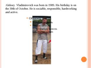 Aleksey Vladimirovich was born in 1989. His birthday is on the 30th of Octobe