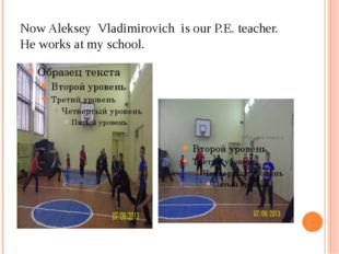 Now Aleksey Vladimirovich is our P.E. teacher. He works at my school.