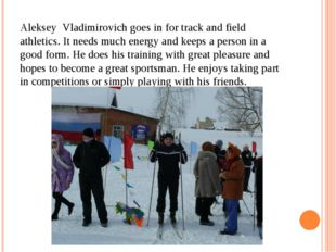 Aleksey Vladimirovich goes in for track and field athletics. It needs much en