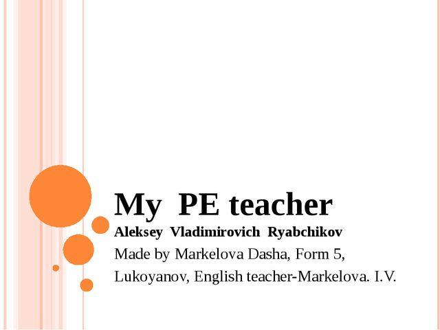 My PE teacher Aleksey Vladimirovich Ryabchikov Made by Markelova Dasha, Form...
