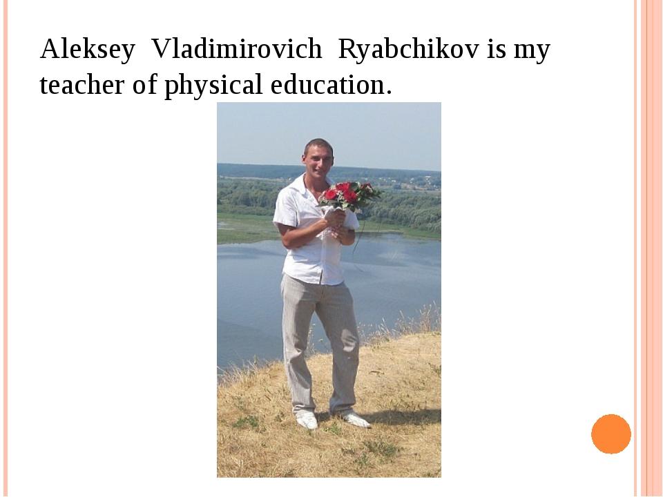 Aleksey Vladimirovich Ryabchikov is my teacher of physical education.