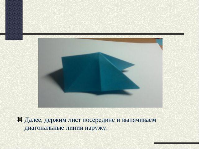 Далее, держим лист посередине и выпячиваем диагональные линии наружу.