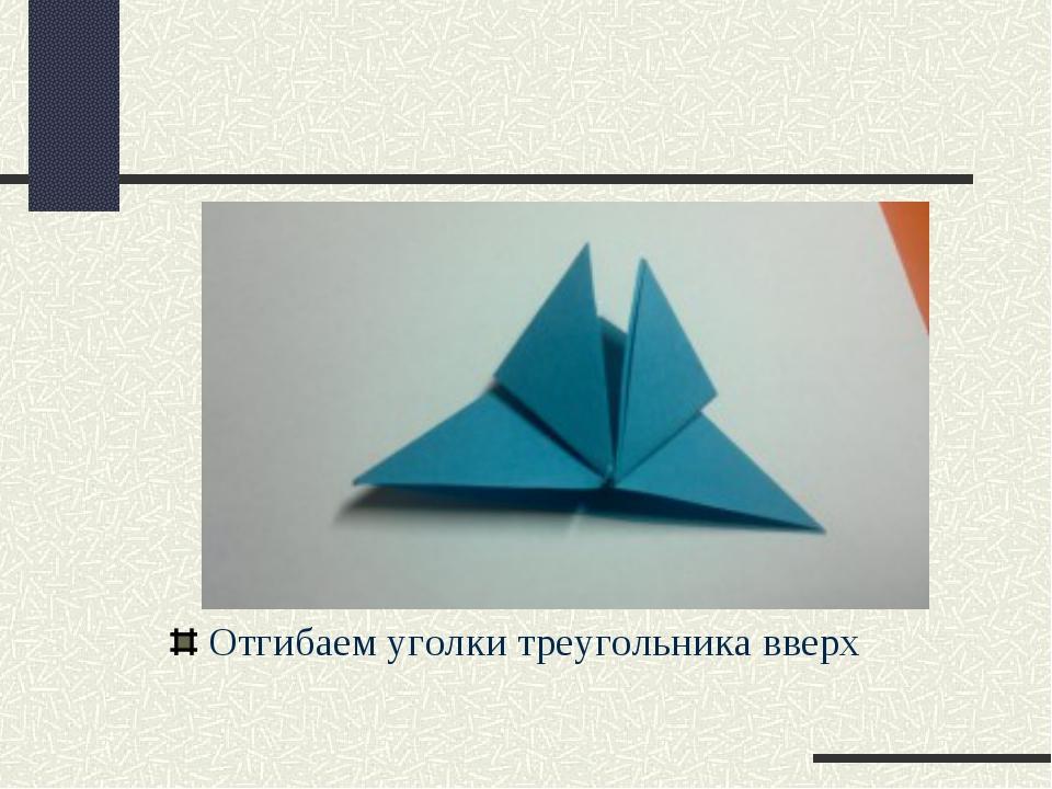 Отгибаем уголки треугольника вверх