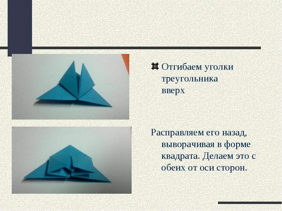 Отгибаем уголки треугольника вверх Расправляем его назад, выворачивая в форме...