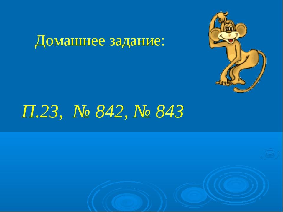 Домашнее задание: П.23, № 842, № 843