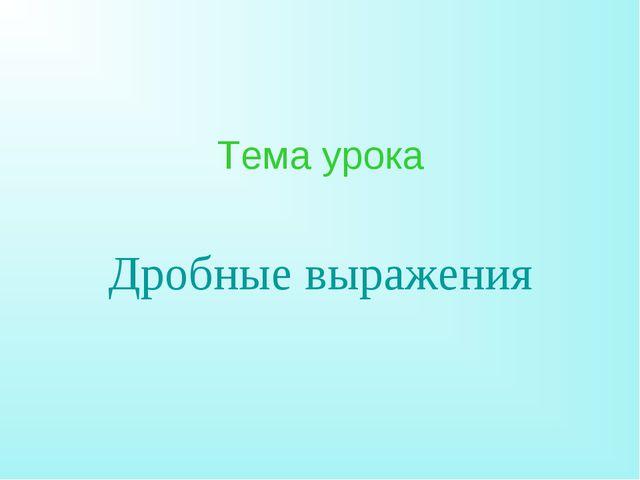 Тема урока Дробные выражения