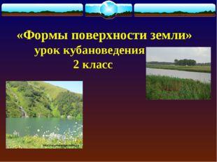 «Формы поверхности земли» урок кубановедения 2 класс