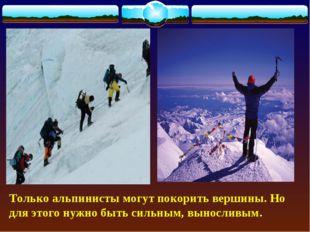 Только альпинисты могут покорить вершины. Но для этого нужно быть сильным, в