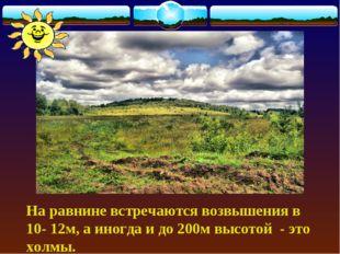 На равнине встречаются возвышения в 10- 12м, а иногда и до 200м высотой - эт