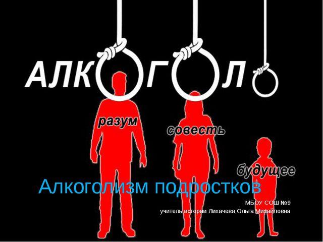 Алкоголизм подростков МБОУ СОШ №9 учитель истории Лихачева Ольга Михайловна