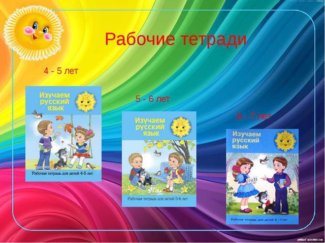 Рабочие тетради 4 - 5 лет 5 - 6 лет 6 - 7 лет