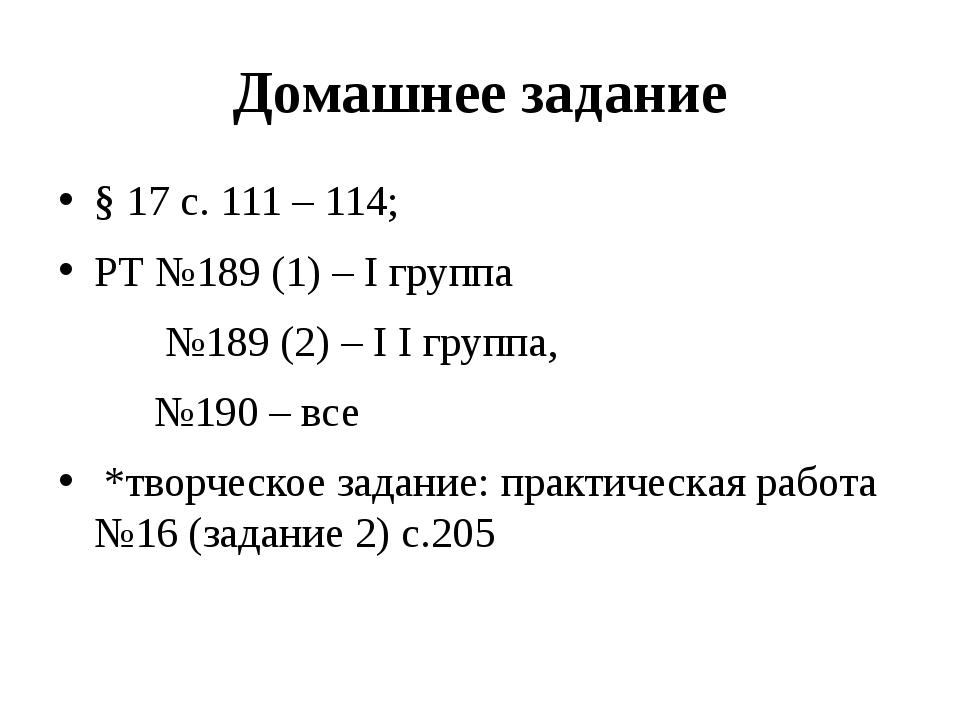 Домашнее задание § 17 с. 111 – 114; РТ №189 (1) – I группа  №189 (2) – I I...