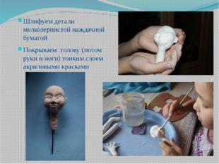 Шлифуем детали мелкозернистой наждачной бумагой Покрываем голову (потом руки