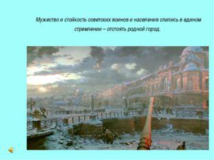 Мужество и стойкость советских воинов и населения слились в едином стремлении